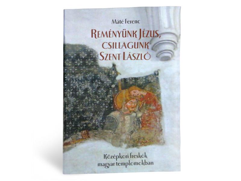 Máté Ferenc: Reményünk Jézus, csillagunk Szent László